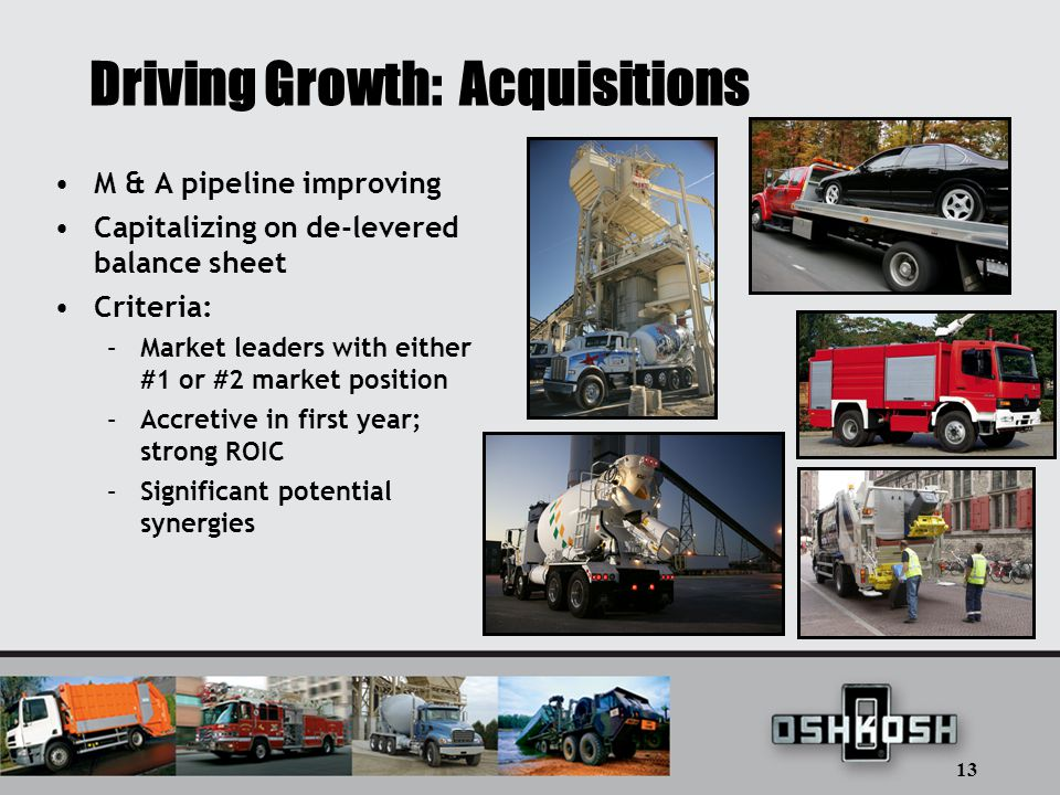 13 Driving Growth: Acquisitions M & A pipeline improving Capitalizing on de-levered balance sheet Criteria: –Market leaders with either #1 or #2 market position –Accretive in first year; strong ROIC –Significant potential synergies