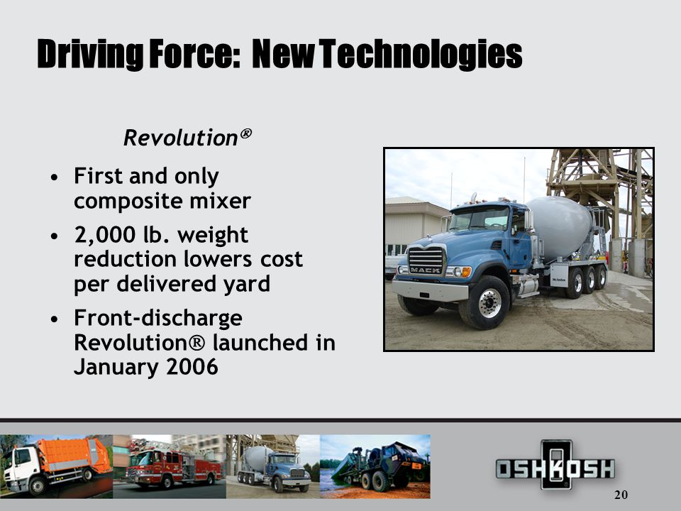 20 Driving Force: New Technologies First and only composite mixer 2,000 lb.