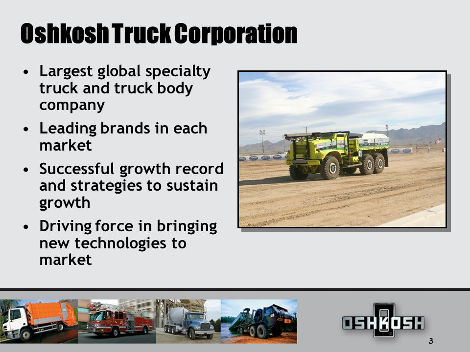 3 Oshkosh Truck Corporation Largest global specialty truck and truck body company Leading brands in each market Successful growth record and strategies to sustain growth Driving force in bringing new technologies to market