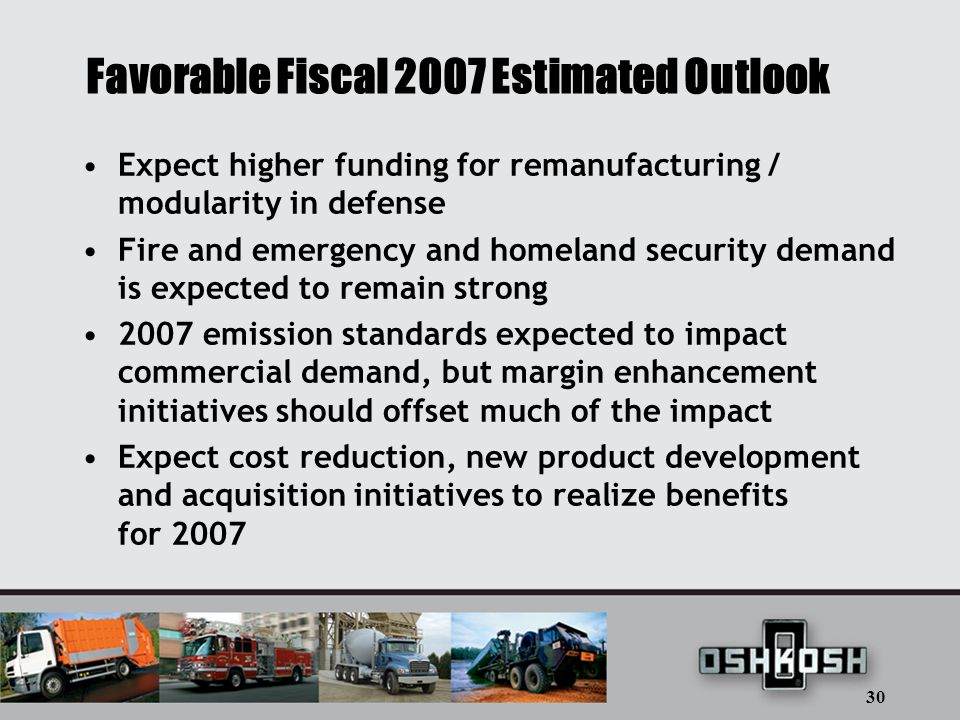 30 Favorable Fiscal 2007 Estimated Outlook Expect higher funding for remanufacturing / modularity in defense Fire and emergency and homeland security demand is expected to remain strong 2007 emission standards expected to impact commercial demand, but margin enhancement initiatives should offset much of the impact Expect cost reduction, new product development and acquisition initiatives to realize benefits for 2007