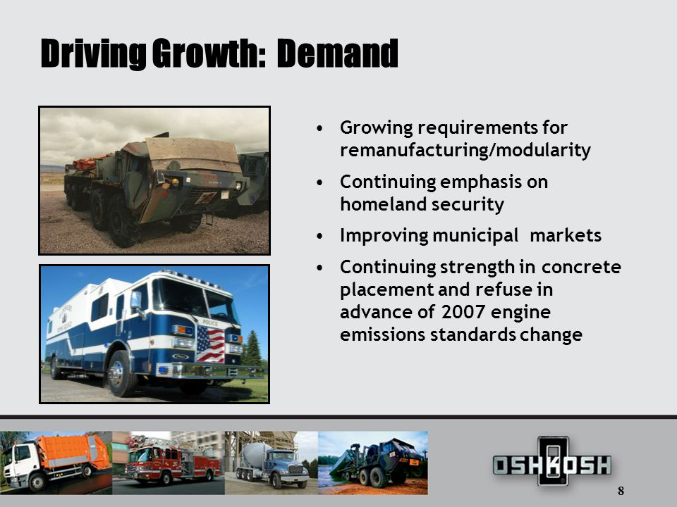 8 Driving Growth: Demand Growing requirements for remanufacturing/modularity Continuing emphasis on homeland security Improving municipal markets Continuing strength in concrete placement and refuse in advance of 2007 engine emissions standards change