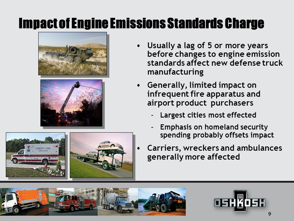 9 Impact of Engine Emissions Standards Charge Usually a lag of 5 or more years before changes to engine emission standards affect new defense truck manufacturing Generally, limited impact on infrequent fire apparatus and airport product purchasers –Largest cities most effected –Emphasis on homeland security spending probably offsets impact Carriers, wreckers and ambulances generally more affected