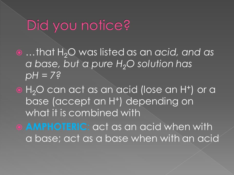  …that H 2 O was listed as an acid, and as a base, but a pure H 2 O solution has pH = 7.
