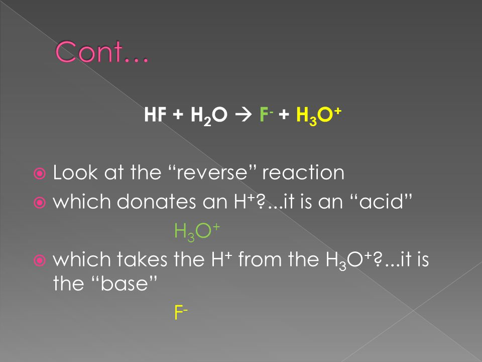 HF + H 2 O  F - + H 3 O +  Look at the reverse reaction  which donates an H + ...it is an acid H 3 O +  which takes the H + from the H 3 O + ...it is the base F -