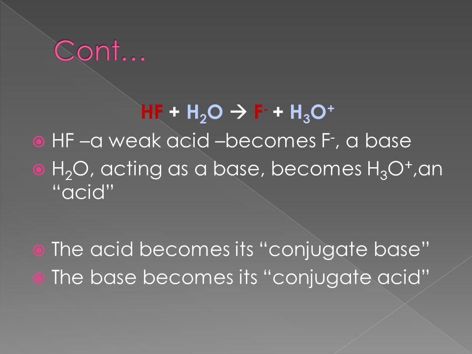 HF + H 2 O  F - + H 3 O +  HF –a weak acid –becomes F -, a base  H 2 O, acting as a base, becomes H 3 O +,an acid  The acid becomes its conjugate base  The base becomes its conjugate acid