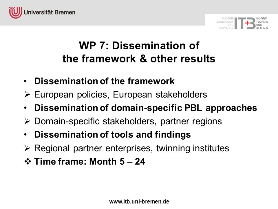 www.itb.uni-bremen.de WP 7: Dissemination of the framework & other results Dissemination of the framework  European policies, European stakeholders Dissemination of domain-specific PBL approaches  Domain-specific stakeholders, partner regions Dissemination of tools and findings  Regional partner enterprises, twinning institutes  Time frame: Month 5 – 24