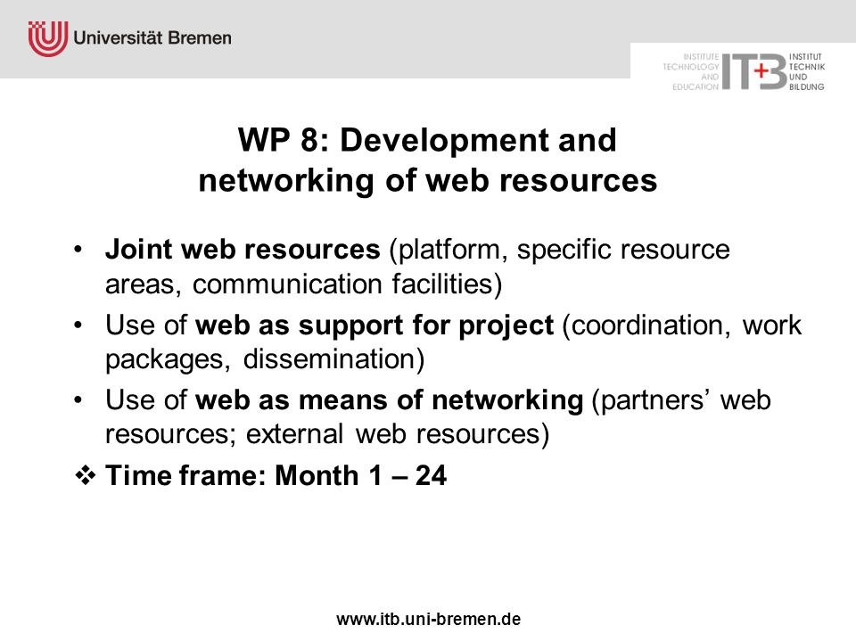 www.itb.uni-bremen.de WP 8: Development and networking of web resources Joint web resources (platform, specific resource areas, communication facilities) Use of web as support for project (coordination, work packages, dissemination) Use of web as means of networking (partners' web resources; external web resources)  Time frame: Month 1 – 24