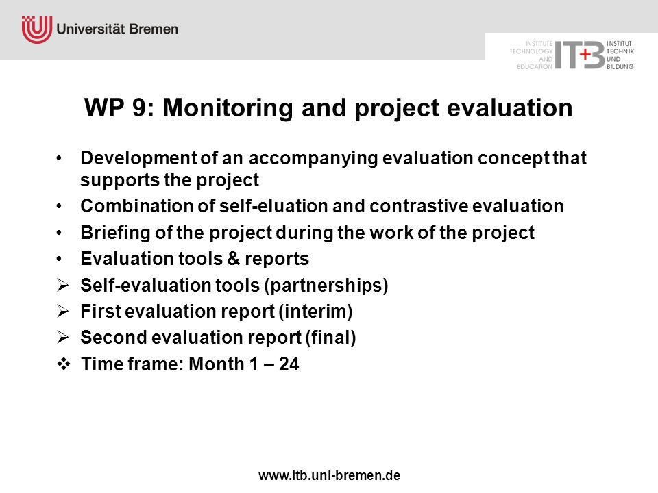 www.itb.uni-bremen.de WP 9: Monitoring and project evaluation Development of an accompanying evaluation concept that supports the project Combination of self-eluation and contrastive evaluation Briefing of the project during the work of the project Evaluation tools & reports  Self-evaluation tools (partnerships)  First evaluation report (interim)  Second evaluation report (final)  Time frame: Month 1 – 24