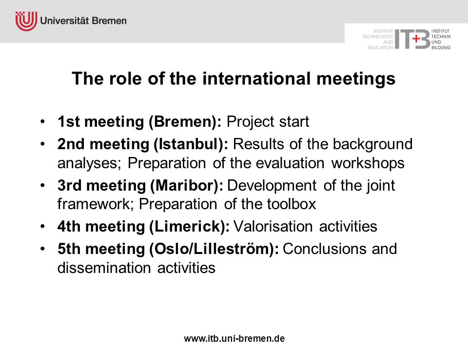 www.itb.uni-bremen.de The role of the international meetings 1st meeting (Bremen): Project start 2nd meeting (Istanbul): Results of the background analyses; Preparation of the evaluation workshops 3rd meeting (Maribor): Development of the joint framework; Preparation of the toolbox 4th meeting (Limerick): Valorisation activities 5th meeting (Oslo/Lilleström): Conclusions and dissemination activities
