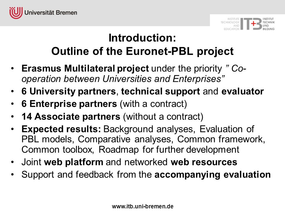 www.itb.uni-bremen.de Introduction: Outline of the Euronet-PBL project Erasmus Multilateral project under the priority Co- operation between Universities and Enterprises 6 University partners, technical support and evaluator 6 Enterprise partners (with a contract) 14 Associate partners (without a contract) Expected results: Background analyses, Evaluation of PBL models, Comparative analyses, Common framework, Common toolbox, Roadmap for further development Joint web platform and networked web resources Support and feedback from the accompanying evaluation