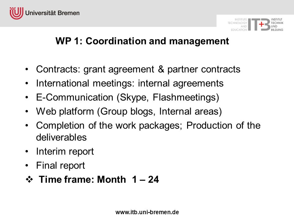 www.itb.uni-bremen.de WP 1: Coordination and management Contracts: grant agreement & partner contracts International meetings: internal agreements E-Communication (Skype, Flashmeetings) Web platform (Group blogs, Internal areas) Completion of the work packages; Production of the deliverables Interim report Final report  Time frame: Month 1 – 24
