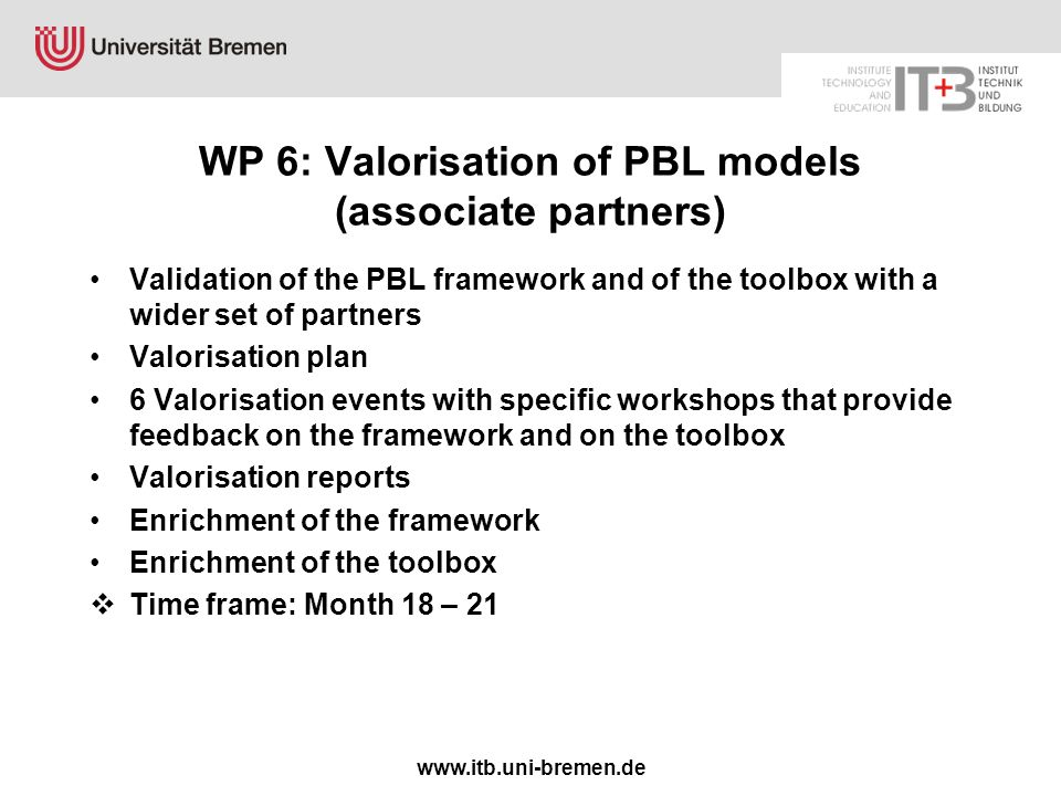 www.itb.uni-bremen.de WP 6: Valorisation of PBL models (associate partners) Validation of the PBL framework and of the toolbox with a wider set of partners Valorisation plan 6 Valorisation events with specific workshops that provide feedback on the framework and on the toolbox Valorisation reports Enrichment of the framework Enrichment of the toolbox  Time frame: Month 18 – 21