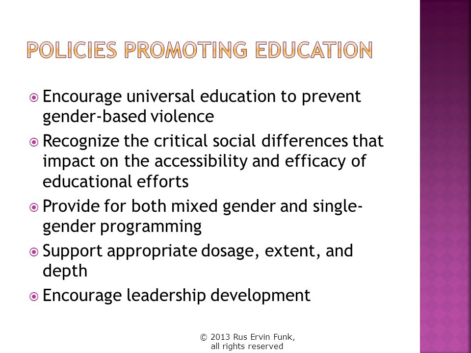  Encourage universal education to prevent gender-based violence  Recognize the critical social differences that impact on the accessibility and efficacy of educational efforts  Provide for both mixed gender and single- gender programming  Support appropriate dosage, extent, and depth  Encourage leadership development © 2013 Rus Ervin Funk, all rights reserved
