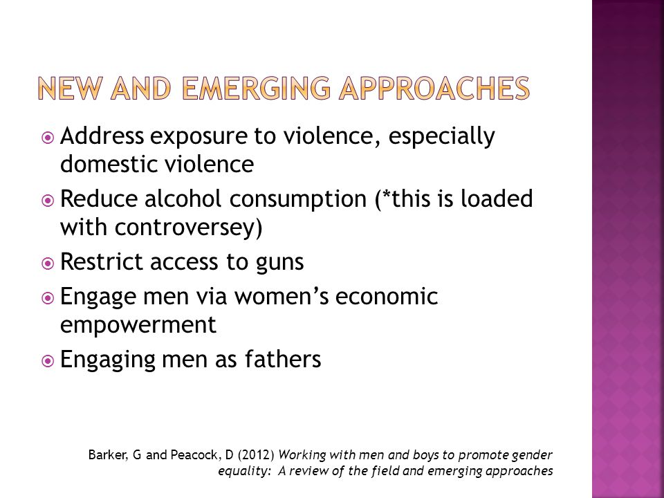  Address exposure to violence, especially domestic violence  Reduce alcohol consumption (*this is loaded with controversey)  Restrict access to guns  Engage men via women's economic empowerment  Engaging men as fathers Barker, G and Peacock, D (2012) Working with men and boys to promote gender equality: A review of the field and emerging approaches