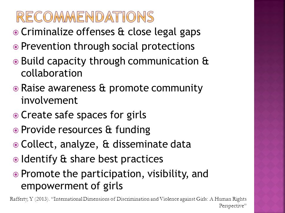 Criminalize offenses & close legal gaps  Prevention through social protections  Build capacity through communication & collaboration  Raise awareness & promote community involvement  Create safe spaces for girls  Provide resources & funding  Collect, analyze, & disseminate data  Identify & share best practices  Promote the participation, visibility, and empowerment of girls Rafferty, Y (2013).