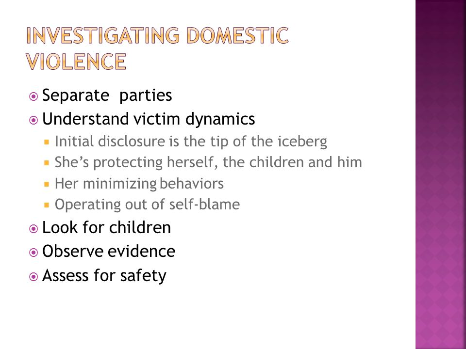  Separate parties  Understand victim dynamics  Initial disclosure is the tip of the iceberg  She's protecting herself, the children and him  Her minimizing behaviors  Operating out of self-blame  Look for children  Observe evidence  Assess for safety