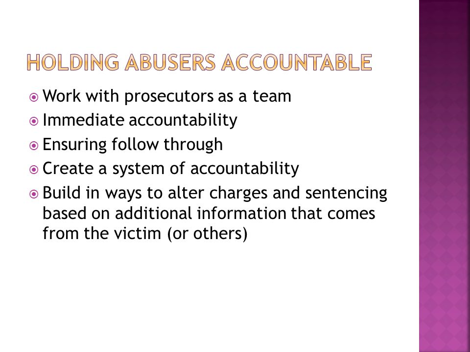  Work with prosecutors as a team  Immediate accountability  Ensuring follow through  Create a system of accountability  Build in ways to alter charges and sentencing based on additional information that comes from the victim (or others)
