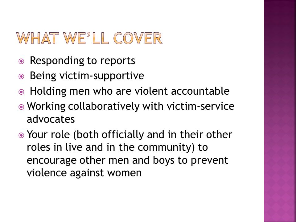  Responding to reports  Being victim-supportive  Holding men who are violent accountable  Working collaboratively with victim-service advocates  Your role (both officially and in their other roles in live and in the community) to encourage other men and boys to prevent violence against women