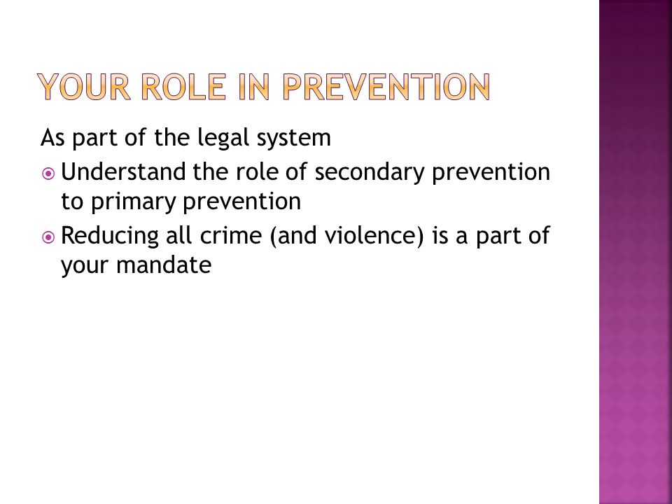 As part of the legal system  Understand the role of secondary prevention to primary prevention  Reducing all crime (and violence) is a part of your mandate