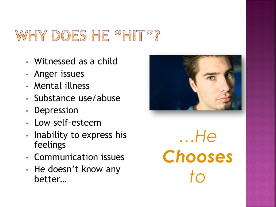 Witnessed as a child Anger issues Mental illness Substance use/abuse Depression Low self-esteem Inability to express his feelings Communication issues He doesn't know any better… …He Chooses to