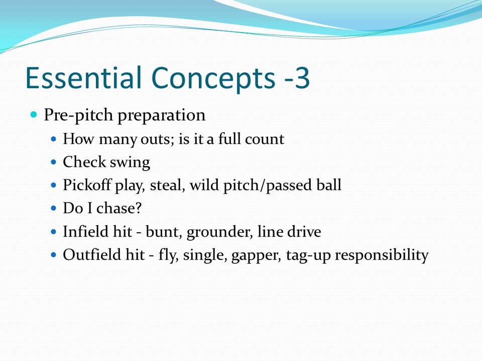 Essential Concepts -2 Efficient movement Start and end all movement in a good base The umpire ballet Master the pivot and reverse pivot Use crossover