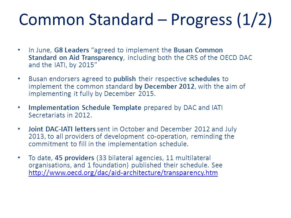 Common Standard – Progress (1/2) In June, G8 Leaders agreed to implement the Busan Common Standard on Aid Transparency, including both the CRS of the OECD DAC and the IATI, by 2015 Busan endorsers agreed to publish their respective schedules to implement the common standard by December 2012, with the aim of implementing it fully by December 2015.
