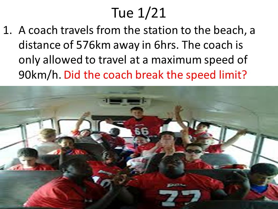 Tue 1/21 1.A coach travels from the station to the beach, a distance of 576km away in 6hrs.