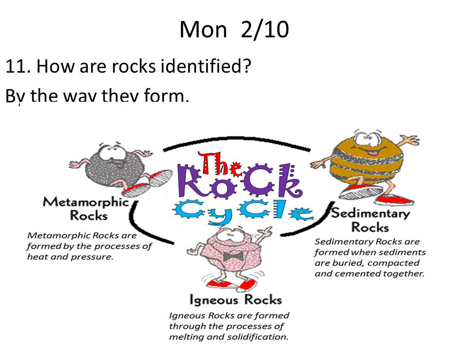 Mon 2/10 11. How are rocks identified By the way they form.