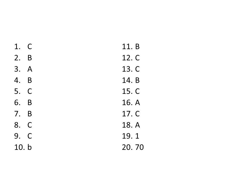 1.C 2.B 3.A 4.B 5.C 6.B 7.B 8.C 9.C 10.b 11.B 12.C 13.C 14.B 15.C 16.A 17.C 18.A 19.1 20.70