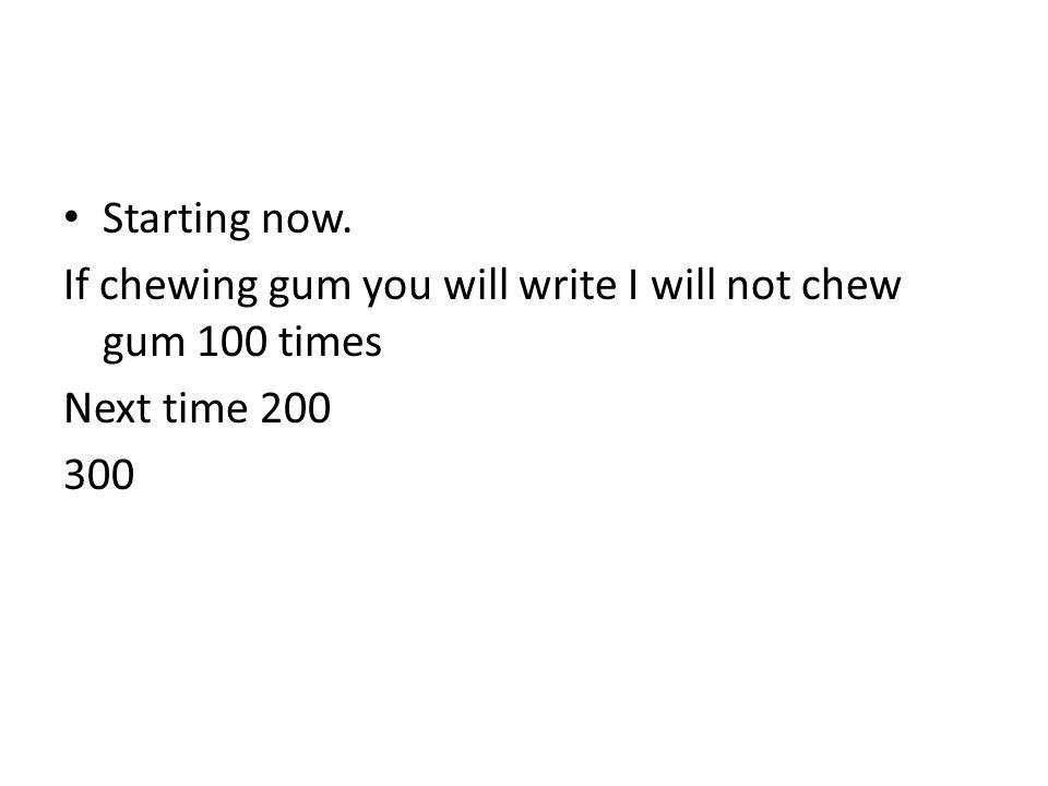 Starting now. If chewing gum you will write I will not chew gum 100 times Next time 200 300