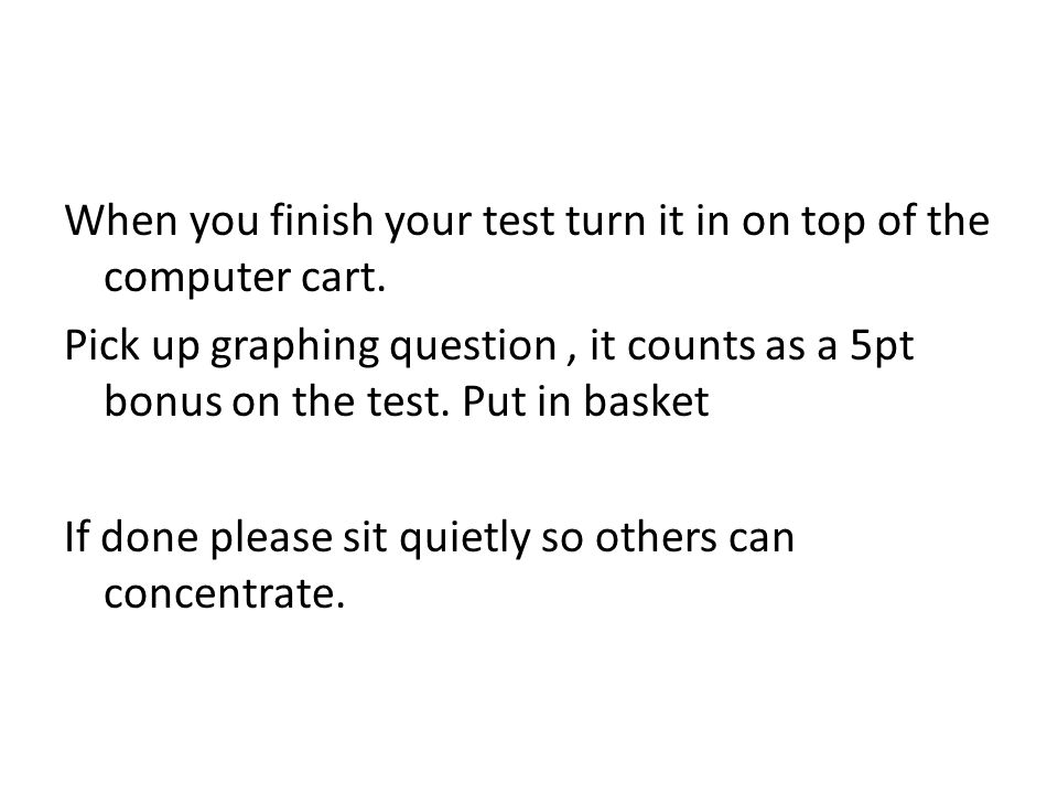 When you finish your test turn it in on top of the computer cart.
