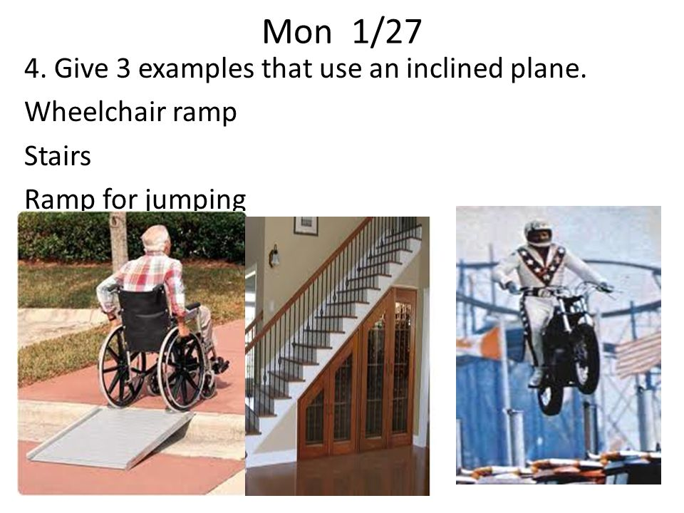 Mon 1/27 4. Give 3 examples that use an inclined plane. Wheelchair ramp Stairs Ramp for jumping