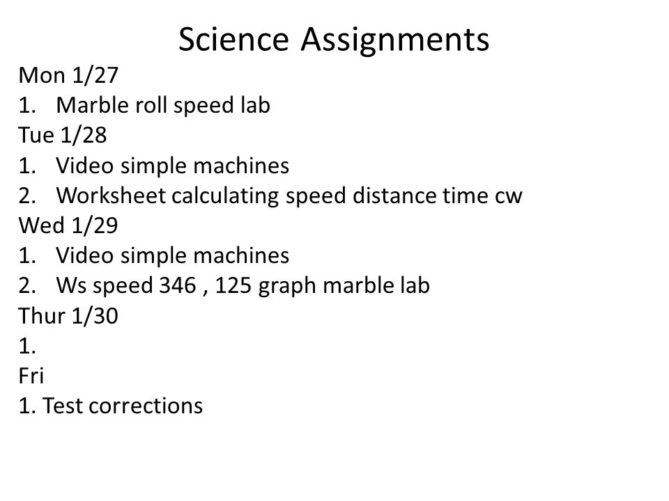 Science Assignments Mon 1/27 1.Marble roll speed lab Tue 1/28 1.Video simple machines 2.Worksheet calculating speed distance time cw Wed 1/29 1.Video simple machines 2.Ws speed 346, 125 graph marble lab Thur 1/30 1.