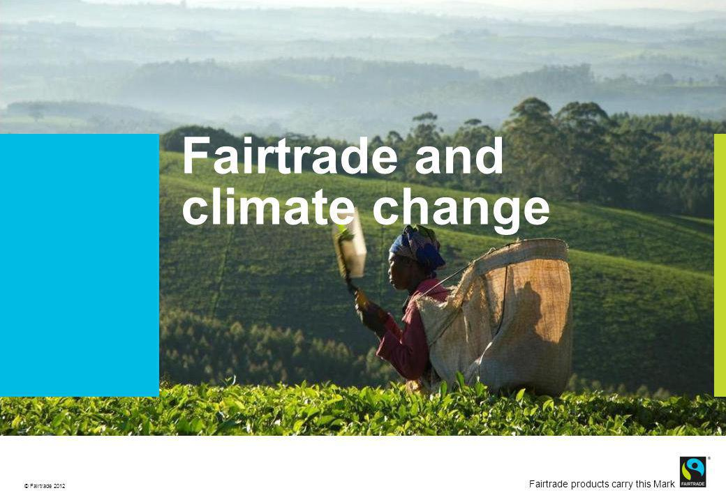 © Fairtrade 2012 Fairtrade products carry this Mark Cause for concern Climate change and migration to the area increases pressure on land Arabica niche temperature requirements increase stress Spread of disease and pests