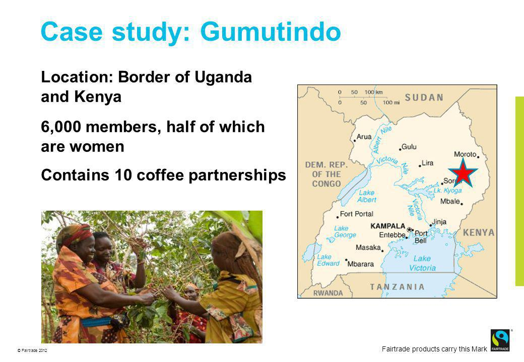 © Fairtrade 2012 Fairtrade products carry this Mark Case study: Gumutindo Location: Border of Uganda and Kenya 6,000 members, half of which are women Contains 10 coffee partnerships
