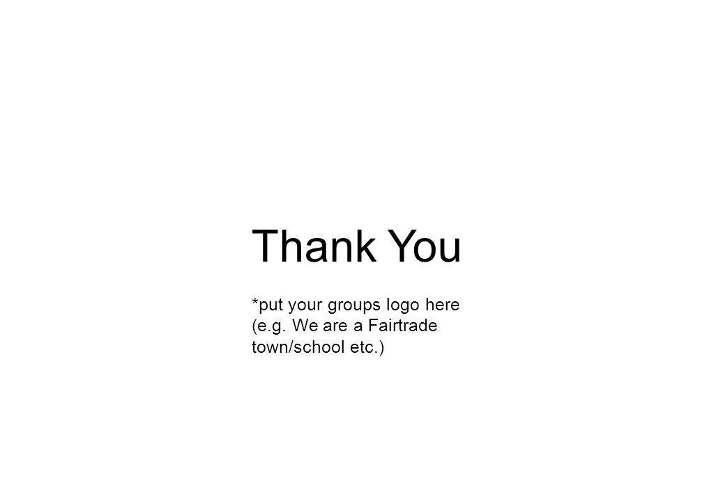 Thank You *put your groups logo here (e.g. We are a Fairtrade town/school etc.)