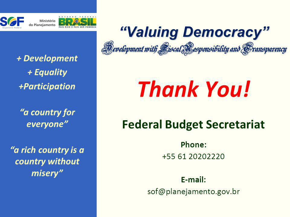 """Valuing Democracy"" Development with Fiscal Responsibility and Transparency Thank You! Federal Budget Secretariat Phone: +55 61 20202220 E-mail: sof@p"
