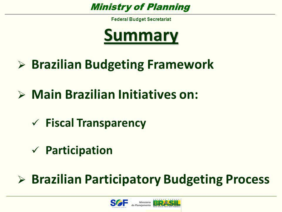 Ministry of Planning Federal Budget Secretariat Ministry of Planning Federal Budget Secretariat Summary  Brazilian Budgeting Framework  Main Brazilian Initiatives on: Fiscal Transparency Participation  Brazilian Participatory Budgeting Process