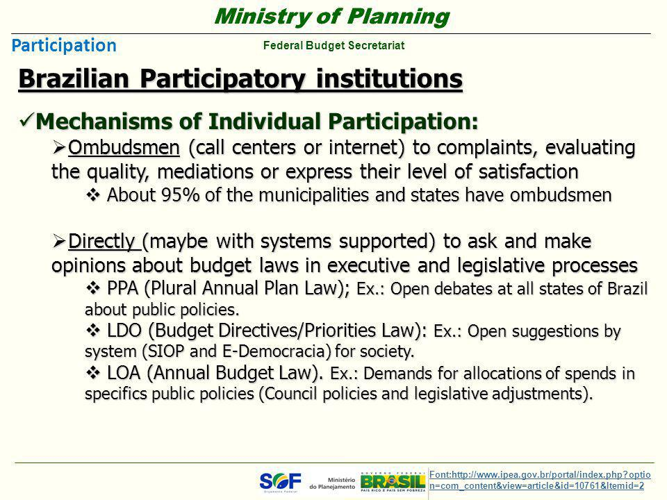 Ministry of Planning Federal Budget Secretariat Ministry of Planning Federal Budget Secretariat Brazilian Participatory institutions Mechanisms of Individual Participation: Mechanisms of Individual Participation:  Ombudsmen (call centers or internet) to complaints, evaluating the quality, mediations or express their level of satisfaction  About 95% of the municipalities and states have ombudsmen  Directly (maybe with systems supported) to ask and make opinions about budget laws in executive and legislative processes  PPA (Plural Annual Plan Law); Ex.: Open debates at all states of Brazil about public policies.