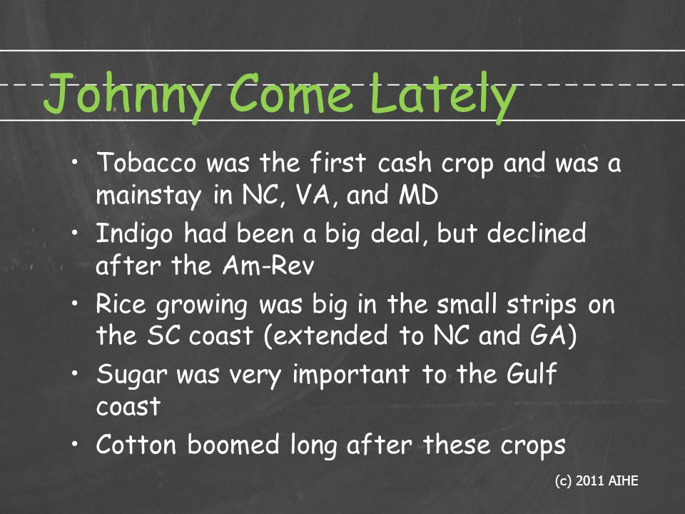 Johnny Come Lately Tobacco was the first cash crop and was a mainstay in NC, VA, and MD Indigo had been a big deal, but declined after the Am-Rev Rice growing was big in the small strips on the SC coast (extended to NC and GA) Sugar was very important to the Gulf coast Cotton boomed long after these crops (c) 2011 AIHE