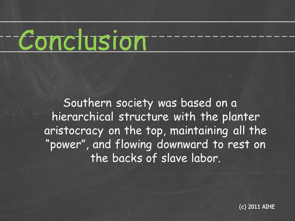 Conclusion Southern society was based on a hierarchical structure with the planter aristocracy on the top, maintaining all the power , and flowing downward to rest on the backs of slave labor.