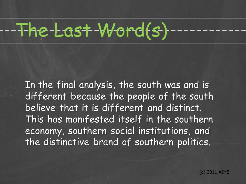 The Last Word(s) In the final analysis, the south was and is different because the people of the south believe that it is different and distinct.