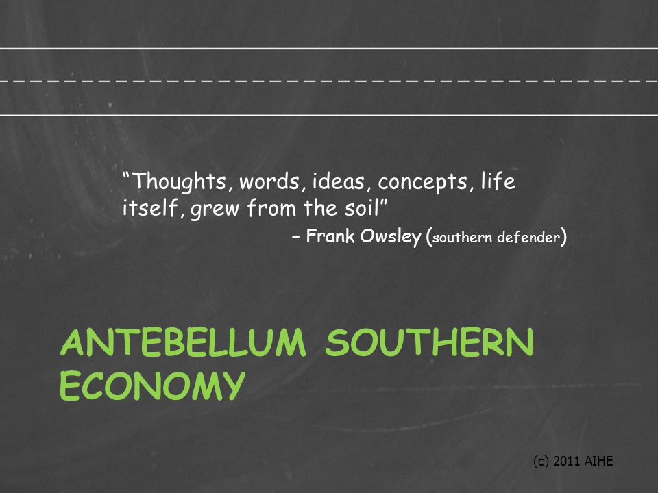 ANTEBELLUM SOUTHERN ECONOMY Thoughts, words, ideas, concepts, life itself, grew from the soil – Frank Owsley ( southern defender ) (c) 2011 AIHE
