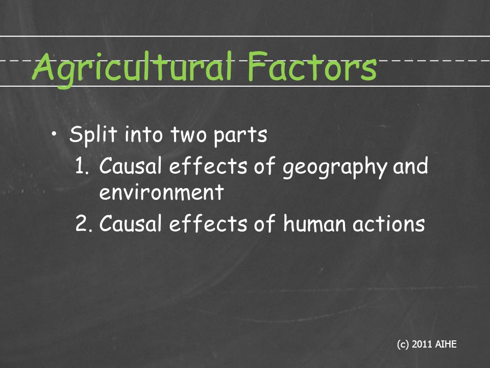 Agricultural Factors Split into two parts 1.Causal effects of geography and environment 2.Causal effects of human actions (c) 2011 AIHE