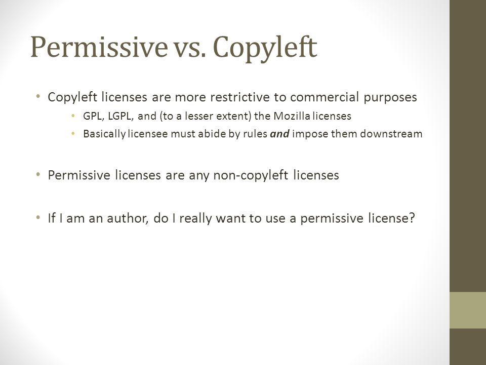 Permissive vs. Copyleft Copyleft licenses are more restrictive to commercial purposes GPL, LGPL, and (to a lesser extent) the Mozilla licenses Basical
