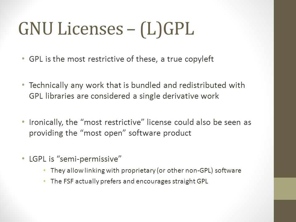 GNU Licenses – (L)GPL GPL is the most restrictive of these, a true copyleft Technically any work that is bundled and redistributed with GPL libraries