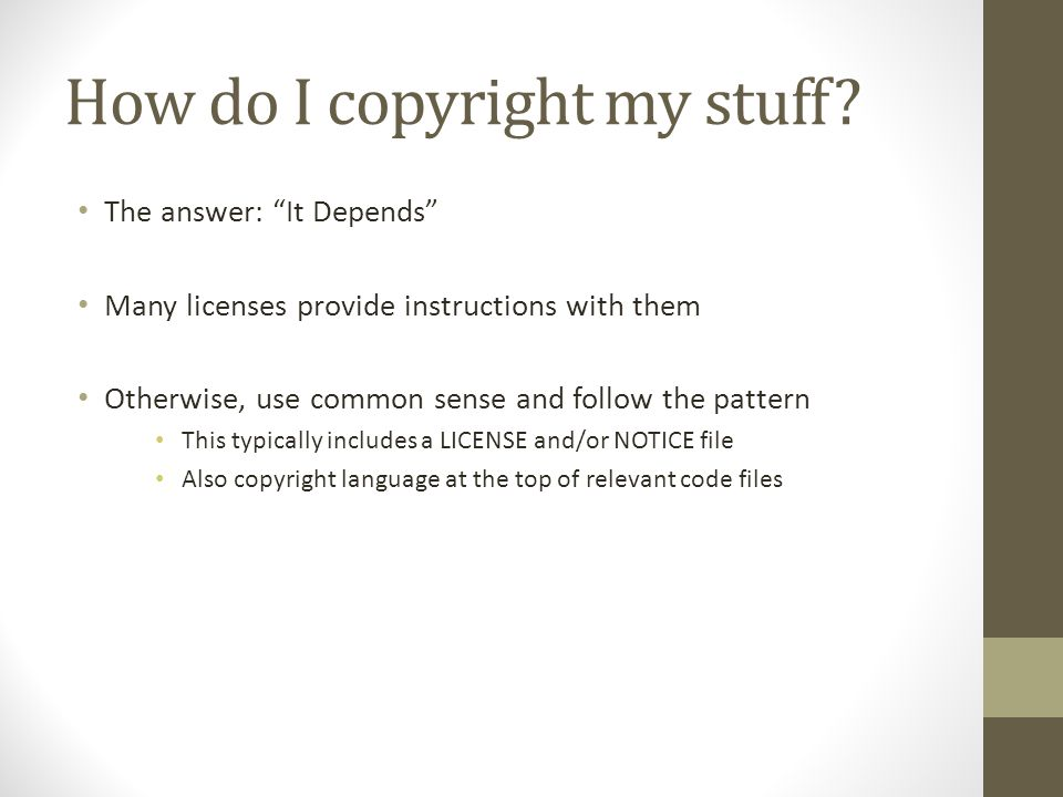 "How do I copyright my stuff? The answer: ""It Depends"" Many licenses provide instructions with them Otherwise, use common sense and follow the pattern"