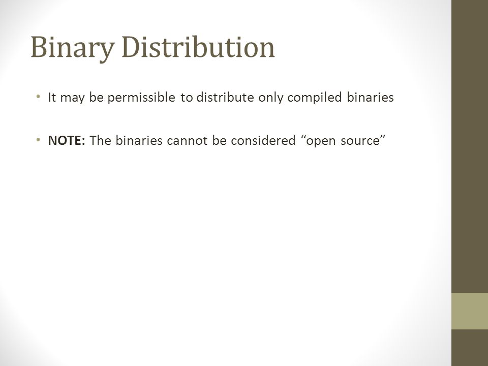 "Binary Distribution It may be permissible to distribute only compiled binaries NOTE: The binaries cannot be considered ""open source"""