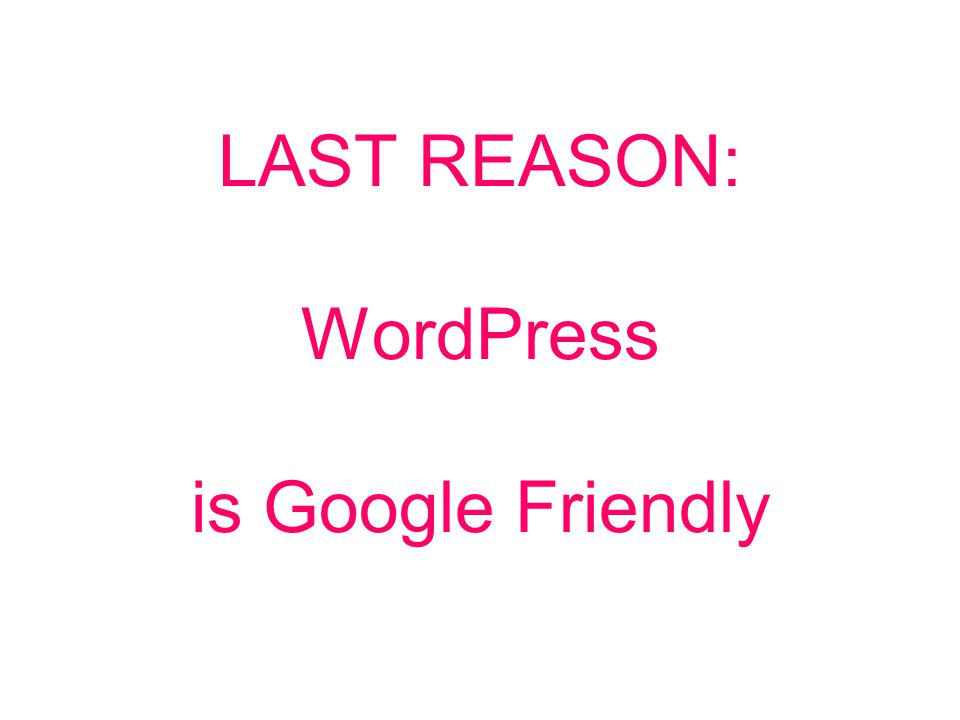 LAST REASON: WordPress is Google Friendly
