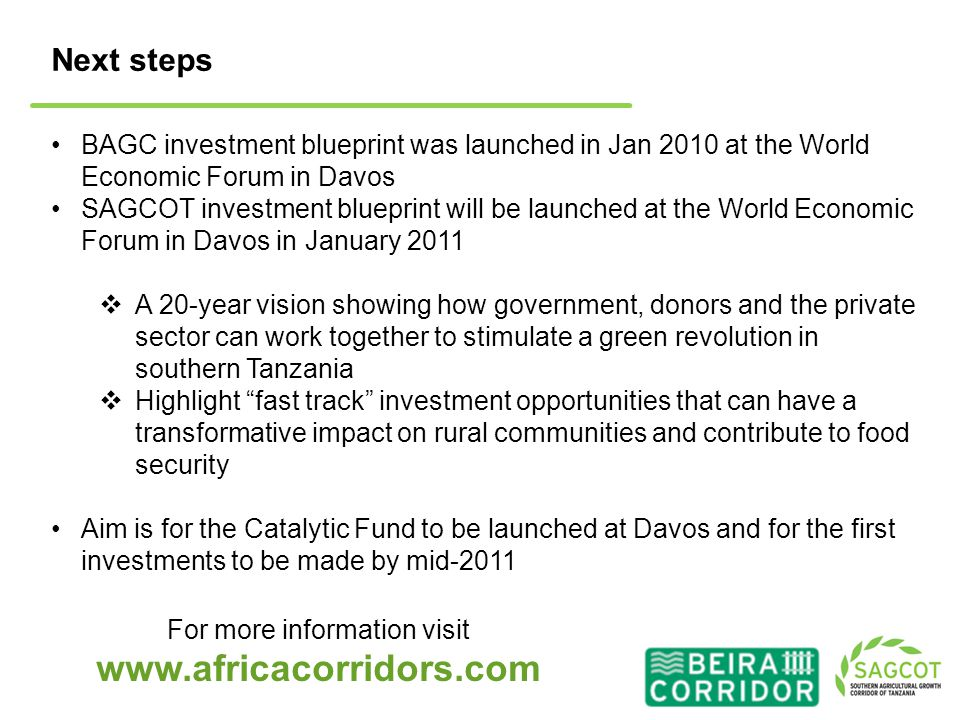 Next steps For more information visit www.africacorridors.com BAGC investment blueprint was launched in Jan 2010 at the World Economic Forum in Davos SAGCOT investment blueprint will be launched at the World Economic Forum in Davos in January 2011  A 20-year vision showing how government, donors and the private sector can work together to stimulate a green revolution in southern Tanzania  Highlight fast track investment opportunities that can have a transformative impact on rural communities and contribute to food security Aim is for the Catalytic Fund to be launched at Davos and for the first investments to be made by mid-2011